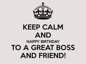 KEEP CALM AND HAPPY BIRTHDAY TO A GREAT BOSS AND FRIEND!