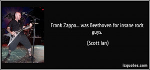 Frank Zappa... was Beethoven for insane rock guys. - Scott Ian