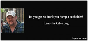 Do you get so drunk you hump a cupholder? - Larry the Cable Guy