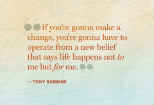 "... Belief That Says Life Happens Not To Me But For Me. "" - Tony Robbins"