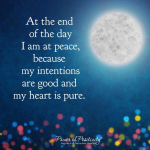 At the end of the day I am at peace, because my intentions are good ...