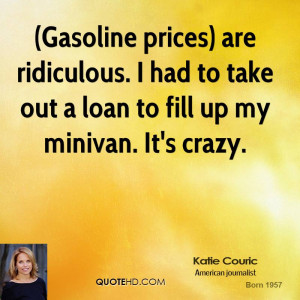 Gasoline prices) are ridiculous. I had to take out a loan to fill up ...