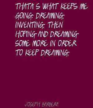 Joseph Barbera That's what keeps me going: dreaming, Quote