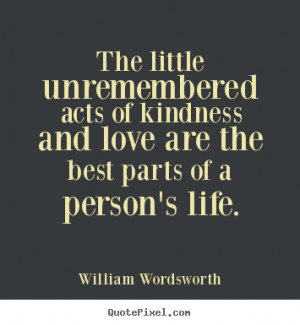 Quotes about love - The little unremembered acts of kindness and love ...