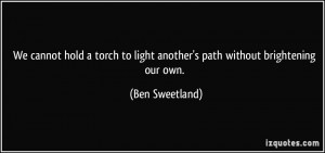 ... to light another's path without brightening our own. - Ben Sweetland