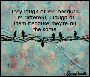 They laugh at me because I'm different; I laugh at them because they ...