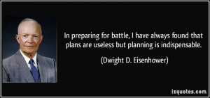 In preparing for battle, I have always found that plans are useless ...