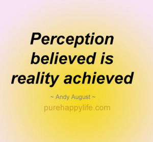 Inspirational Quote: Perception believed is reality achieved.