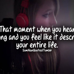 That moment when you hear a song and you feel like it describes your ...