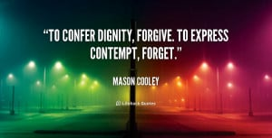 To confer dignity, forgive. To express contempt, forget.""