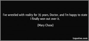 ... Doctor, and I'm happy to state I finally won out over it. - Mary Chase