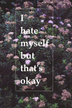 hate myself but that's okay Hate, Quotes, Better Life, Sadness Suicide ...