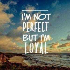 not perfect but I'm loyal.