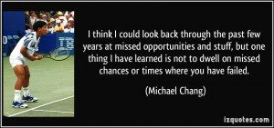 ... on missed chances or times where you have failed. - Michael Chang