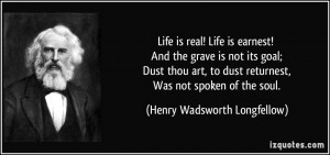 Life is real! Life is earnest! And the grave is not its goal; Dust ...