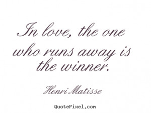 Henri Matisse Quotes - In love, the one who runs away is the winner.