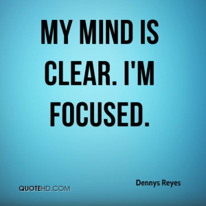 My mind is clear. I'm focused.