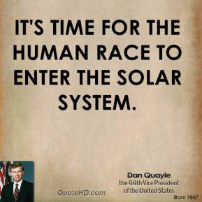 Dan Quayle - It's time for the human race to enter the solar system.