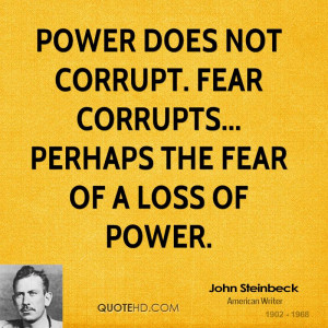 Power does not corrupt. Fear corrupts... perhaps the fear of a loss of ...