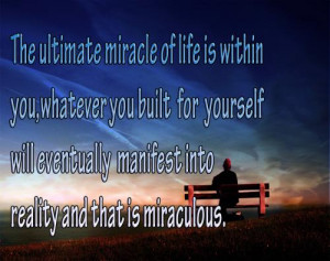 The ultimate miracles of life is within you, whatever you built for ...