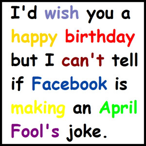 ... birthday but I can't tell if Facebook is making an April Fool's joke