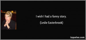 wish I had a funny story. - Leslie Easterbrook