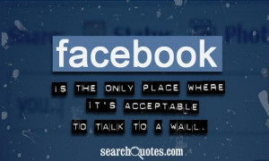 Facebook is the only place where it's acceptable to talk to a wall.