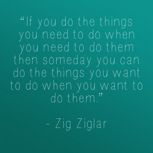 If you do the things you need to do when you need to do them ...