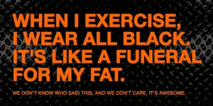 When I exercise, I wear All Black. It's like a funeral for my fat.