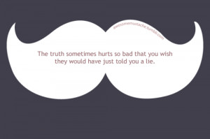 The truth sometimes hurts so bad that you wish they would have just ...