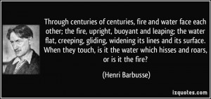 Through centuries of centuries, fire and water face each other; the ...