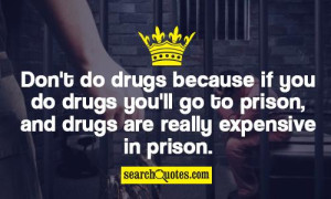 ... drugs you'll go to prison, and drugs are really expensive in prison