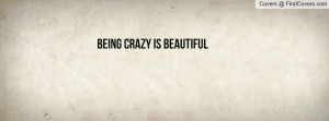 Being CRAZY is BEAUTIFUL Profile Facebook Covers