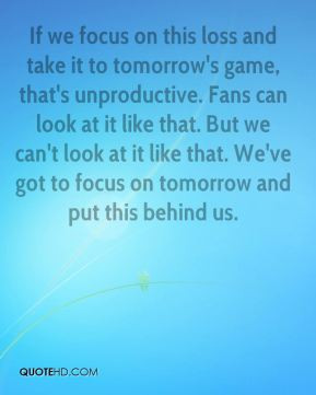 Barry Zito - If we focus on this loss and take it to tomorrow's game ...