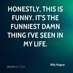 Billy Wagner - Honestly, this is funny. It's the funniest damn thing I ...
