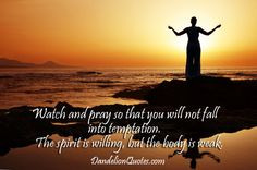 Watch and pray so that you will not fall into temptation. The spirit ...
