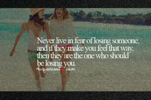 Never Live in Fear of losing someone, and if they make you feel that ...