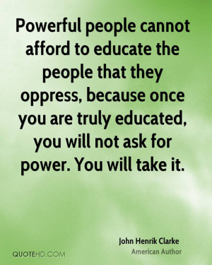 Powerful people cannot afford to educate the people that they oppress ...