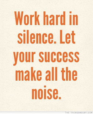 Work hard in silence let your success make all the noise
