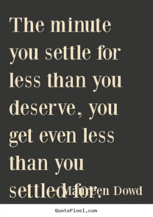 Maureen Dowd picture quotes - The minute you settle for less than you ...