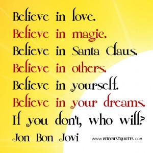 Believe in love. Believe in magic. Believe in Santa Claus. Believe in ...