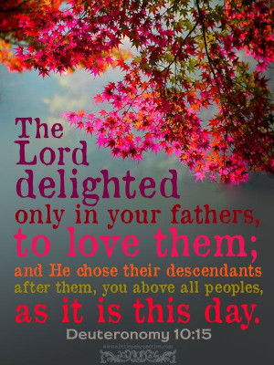 The Lord delighted only in your fathers, to love them; and He chose ...