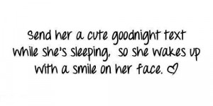 Send her a cute goodnight text while she's sleeping, so she wakes up ...