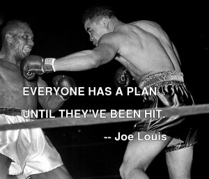 Everybody's got a plan until they get punched in the face. ~Mike Tyson