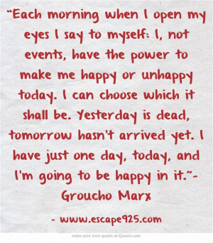 Each morning when I open my eyes I say to myself: I, not events, have ...
