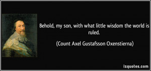 Behold, my son, with what little wisdom the world is ruled. - Count ...