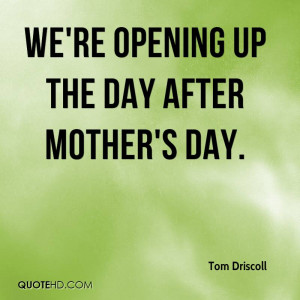 We're opening up the day after Mother's Day.