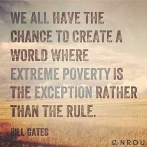 We all have the chance to create a world where extreme poverty is the ...