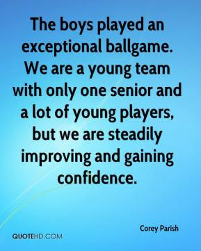 Corey Parish - The boys played an exceptional ballgame. We are a young ...