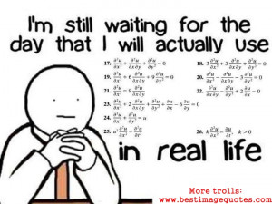 ... the day that I will actually use Mathematics in real life-Funny Trolls